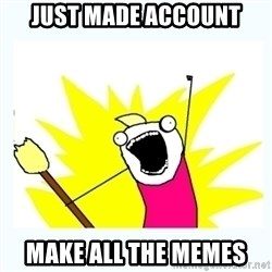 All the things - just made account make all the memes