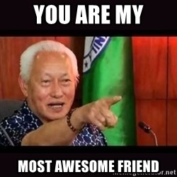 ALFREDO LIM MEME - YOU ARE MY MOST AWESOME FRIEND