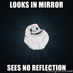 Forever Alone - looks in mirror sees no reflection