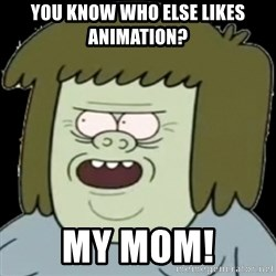 Muscle Man My Mom! - You know who else likes animation? MY MOM!