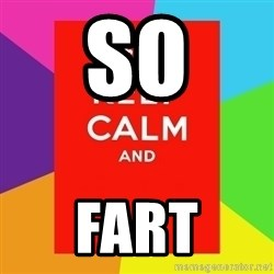Keep calm and - SO FART