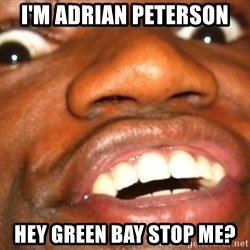 Wow Black Guy - I'M ADRIAN PETERSON  HEY GREEN BAY STOP ME?