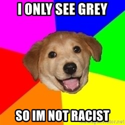 Advice Dog - i only see grey so im not racist