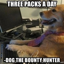 I have no idea what I'm doing - Dog with Tie - three packs a day -dog the bounty hunter