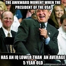 Bush - the awkward moment when the president of the USA has an iq lower than  an average 5 year old