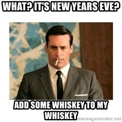 don draper - What? It's New YEars EVE? Add some whiskey to my whiskey