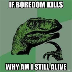 Philosoraptor - If boredom kills why am i still alive