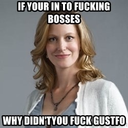 Skyler White - If your in to fucking bosses Why didn'tyou fuck gustfo
