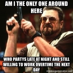 Big Lebowski - Am i the only one around here Who partys late at night and still willing to work overtime the next day