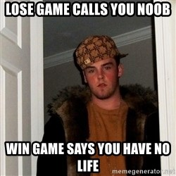 Scumbag Steve - lose game calls you noob win game says you have no life