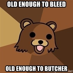 Pedobear - old enough to bleed old enough to butcher