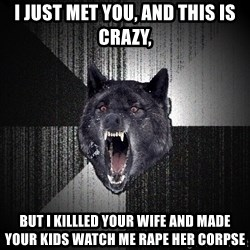 Insanity Wolf - i just met you, and this is crazy, but i killled your wife and made your kids watch me rape her corpse