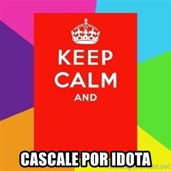 Keep calm and - CASCALE POR IDOTA