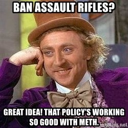 Willy Wonka - ban assault rifles? great idea! that policy's working so good with meth.