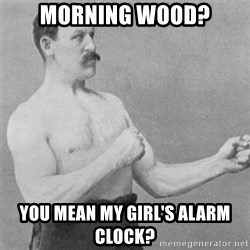 overly manlyman - Morning wood? You mean my girl's alarm clock?