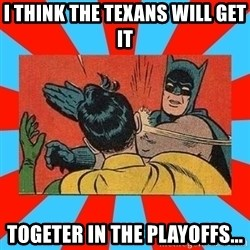 Batman Bitchslap - I think the texans will get it  togeter in the playoffs...
