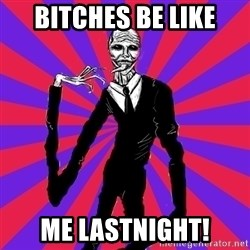 slender man - Bitches be like Me LastNight!