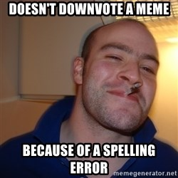 Good Guy Greg - doesn't downvote a meme because of a spelling error
