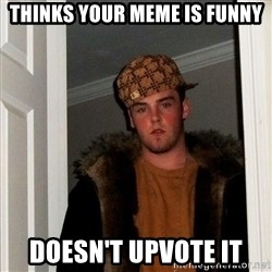 Scumbag Steve - thinks your meme is funny doesn't upvote it