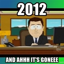 AH ITS GONE - 2012 and ahhh it's goneee