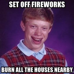 Bad Luck Brian - set off fireworks burn all the houses nearby
