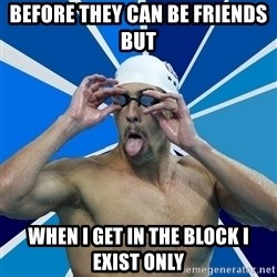 Ordinary swimmer - BEFORE THEY CAN BE FRIENDS BUT WHEN I GET IN THE BLOCK I EXIST ONLY