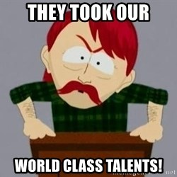 They took our jobs guy - They took our world class talents!