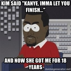 """Imma let you finish - kim said """"Kanye, imma let you finish..."""" and now she got me for 18 years"""