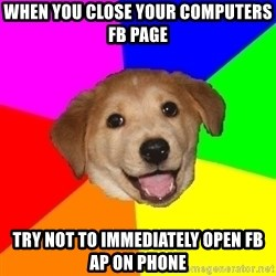 Advice Dog - When you close your computers fb page try not to immediately open fb ap on phone