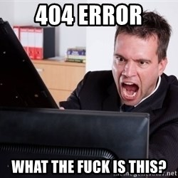Angry Computer User - 404 error what the fuck is this?