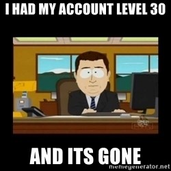 poof it's gone guy - i had my account level 30 AND ITS GONE