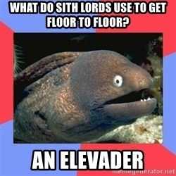 Bad Joke Eels - WHAT DO SITH LORDS USE TO GET FLOOR TO FLOOR? AN ELEVADER