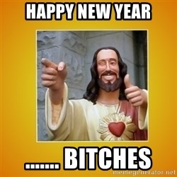 Buddy Christ - Happy New Year ....... Bitches
