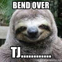 Sexual Sloth - bend over tj............