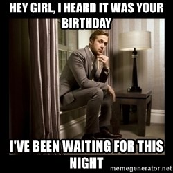 Ryan Gosling Birthday - Hey Girl, I heard it was your birthday I've been waiting for this night