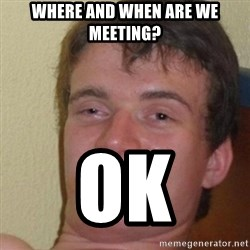 really high guy - where and when are we meeting? ok
