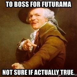 Joseph Ducreux - TO BOSS FOR FUTURAMA NOT SURE IF ACTUALLY TRUE.