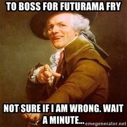 Joseph Ducreux - TO BOSS FOR FUTURAMA FRY NOT SURE IF I AM WRONG. wait a minute...