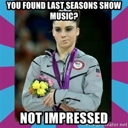 Makayla Maroney  - You found last seasons show music? Not Impressed