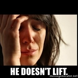 First World Problems -   he doesn't lift.