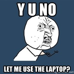 Y U No - y u no  let me use the laptop?