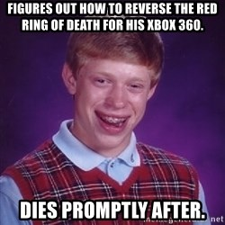 Bad Luck Brian - figures out how to reverse the red ring of death for his xbox 360. dies promptly after.