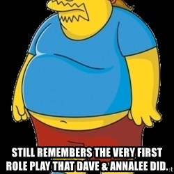 comic book guy - still remembers the very first role play that dave & annalee did.