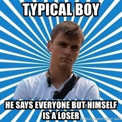 Typical Boy - TYPICAL BOY HE SAYS EVERYONE BUT HIMSELF IS A LOSER
