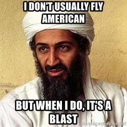 Osama Bin Laden - i don't usually fly american but when i do, it's a blast