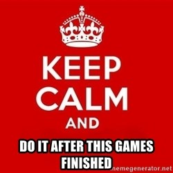 Keep Calm 3 - do it after this games finished