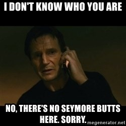 liam neeson taken - i don't know who you are no, there's no seymore butts here. sorry.
