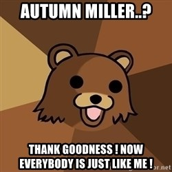 Pedobear - autumn miller..? thank goodness ! now everybody is just like me !