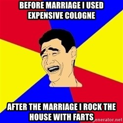 journalist - before marriage i used expensive cologne  after the marriage i rock the house with farts
