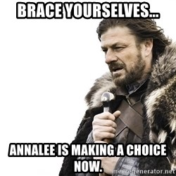 Winter is Coming - brace yourselves... annalee is making a choice now.